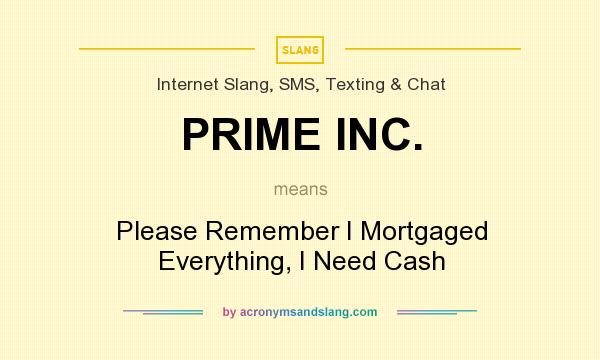 What does PRIME INC. mean? It stands for Please Remember I Mortgaged Everything, I Need Cash