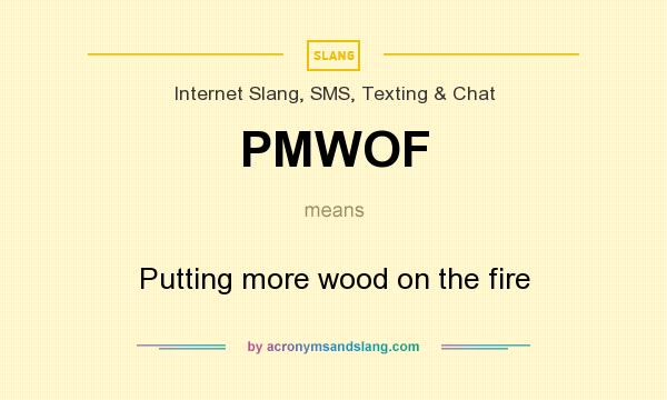 What does PMWOF mean? It stands for Putting more wood on the fire