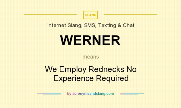 What does WERNER mean? It stands for We Employ Rednecks No Experience Required