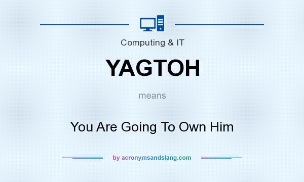 What does YAGTOH mean? It stands for You Are Going To Own Him