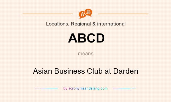 What does ABCD mean? It stands for Asian Business Club at Darden