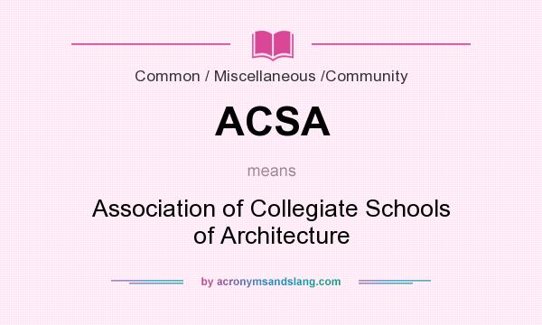 What does ACSA mean? It stands for Association of Collegiate Schools of Architecture