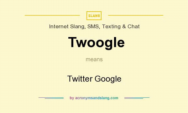 What does Twoogle mean? It stands for Twitter Google