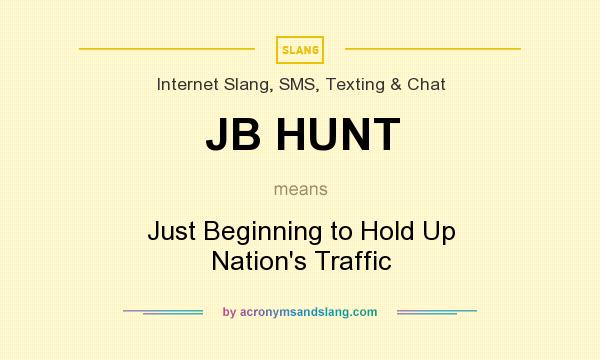 What does JB HUNT mean? It stands for Just Beginning to Hold Up Nation`s Traffic
