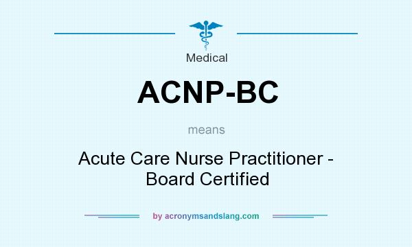What does ACNP-BC mean? It stands for Acute Care Nurse Practitioner - Board Certified