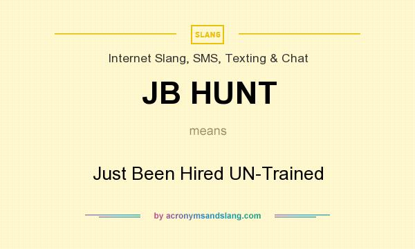 What does JB HUNT mean? It stands for Just Been Hired UN-Trained
