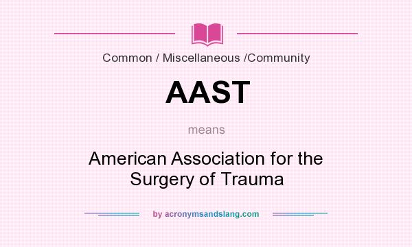 What does AAST mean? It stands for American Association for the Surgery of Trauma