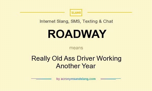 What does ROADWAY mean? It stands for Really Old Ass Driver Working Another Year