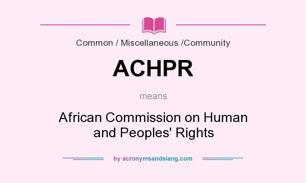 What does ACHPR mean? It stands for African Commission on Human and Peoples` Rights