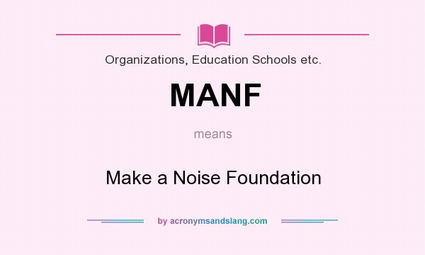 What does MANF mean? It stands for Make a Noise Foundation