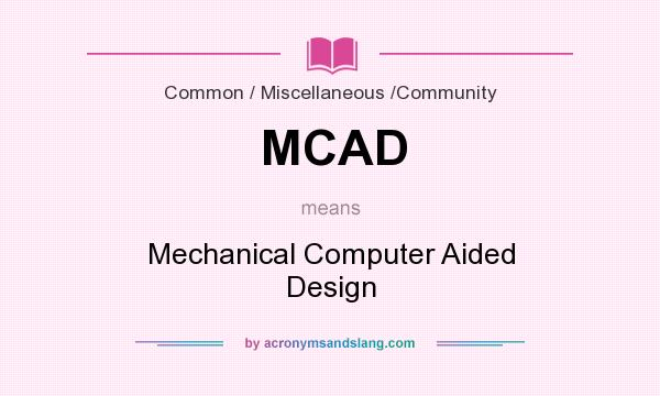 What does MCAD mean? It stands for Mechanical Computer Aided Design