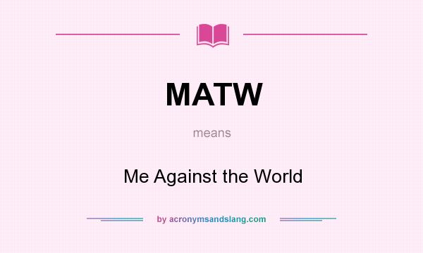 What does MATW mean? It stands for Me Against the World