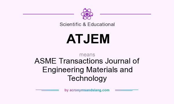 What does ATJEM mean? It stands for ASME Transactions Journal of Engineering Materials and Technology