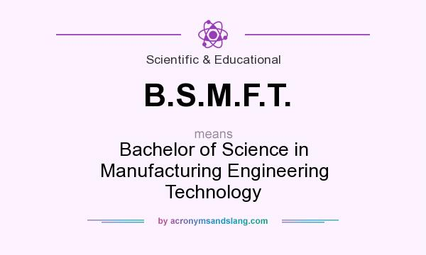 What does B.S.M.F.T. mean? It stands for Bachelor of Science in Manufacturing Engineering Technology