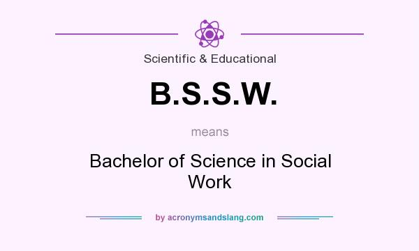 What does B.S.S.W. mean? It stands for Bachelor of Science in Social Work