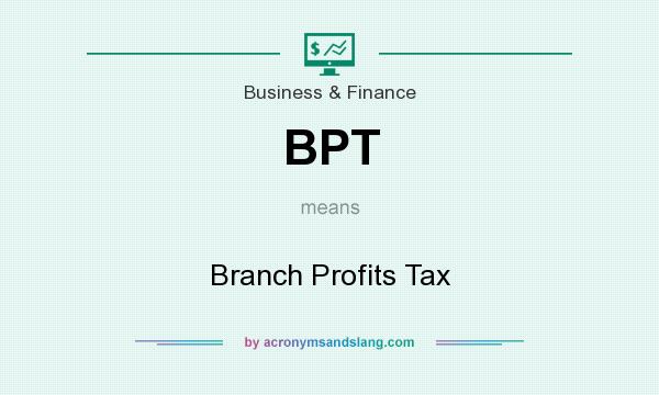 What does BPT mean? It stands for Branch Profits Tax
