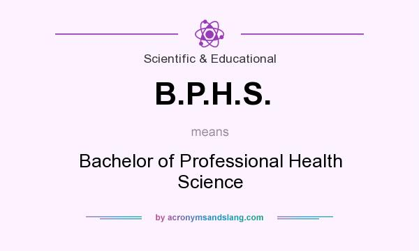 What does B.P.H.S. mean? It stands for Bachelor of Professional Health Science