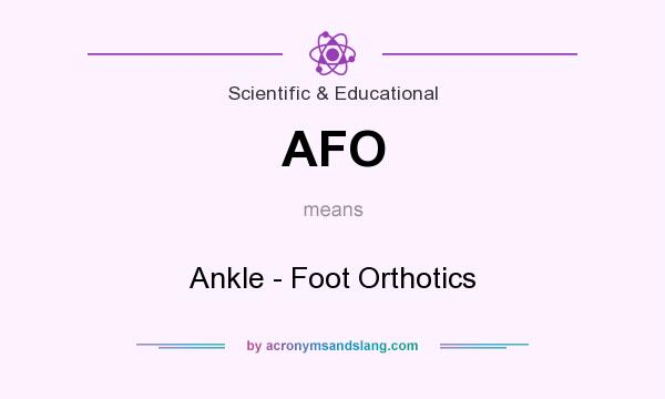 What does AFO mean? It stands for Ankle - Foot Orthotics