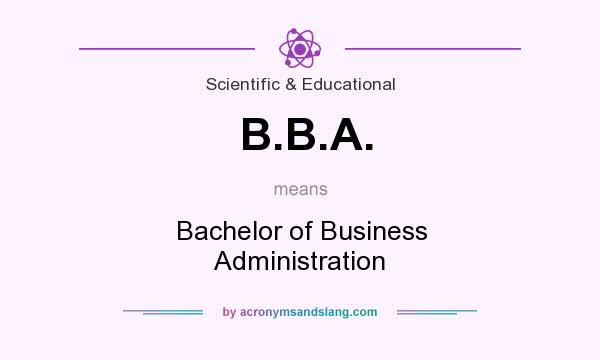 What does B.B.A. mean? It stands for Bachelor of Business Administration
