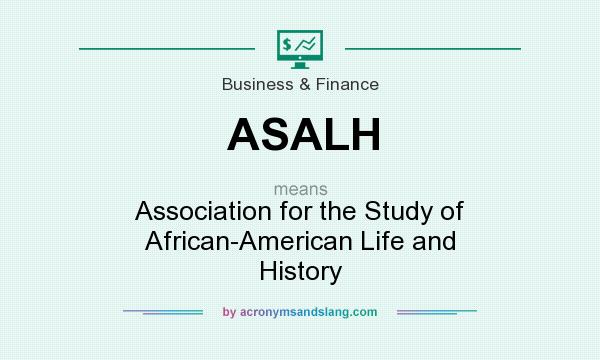 What does ASALH mean? It stands for Association for the Study of African-American Life and History