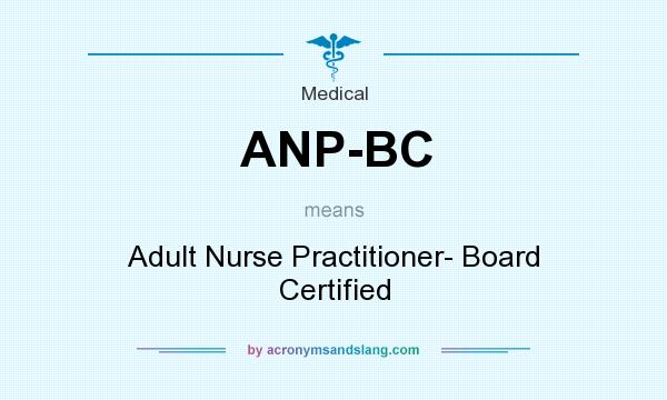 What does ANP-BC mean? It stands for Adult Nurse Practitioner- Board Certified