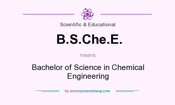 What does B.S.Che.E. mean? It stands for Bachelor of Science in Chemical Engineering
