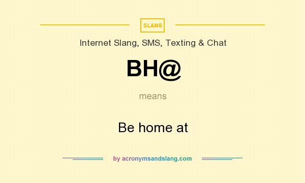What does BH@ mean? It stands for Be home at