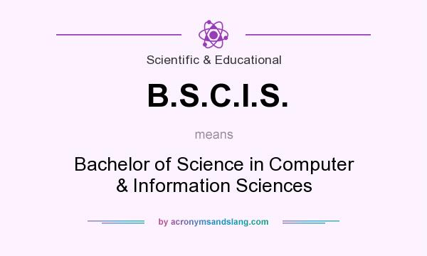 What does B.S.C.I.S. mean? It stands for Bachelor of Science in Computer & Information Sciences