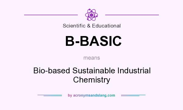 What does B-BASIC mean? It stands for Bio-based Sustainable Industrial Chemistry