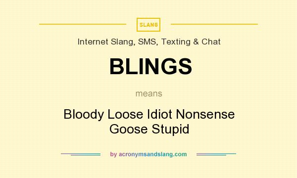 What does BLINGS mean? It stands for Bloody Loose Idiot Nonsense Goose Stupid