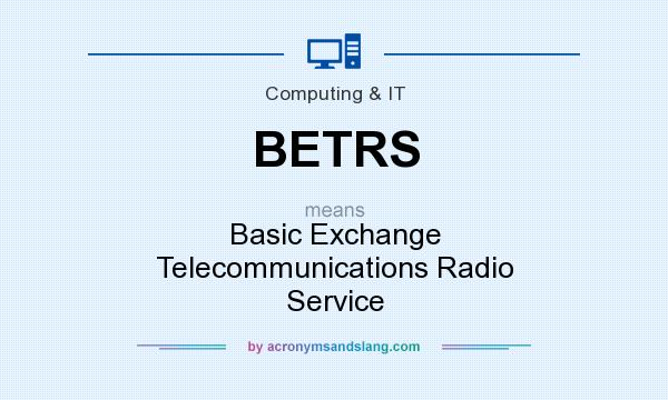 What does BETRS mean? It stands for Basic Exchange Telecommunications Radio Service