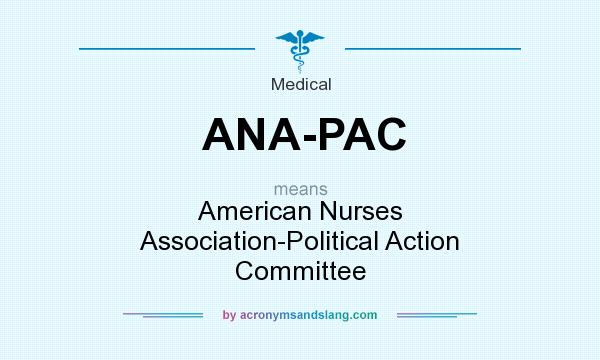 What does ANA-PAC mean? It stands for American Nurses Association-Political Action Committee