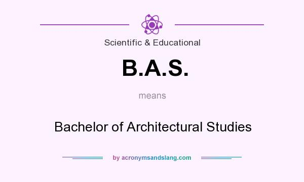 What does B.A.S. mean? It stands for Bachelor of Architectural Studies