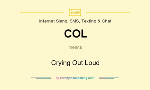 What does COL mean? It stands for Crying Out Loud
