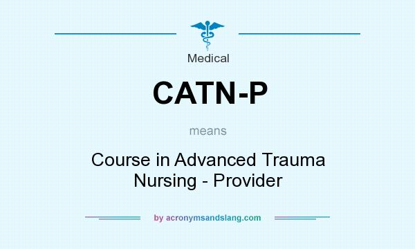 What does CATN-P mean? It stands for Course in Advanced Trauma Nursing - Provider