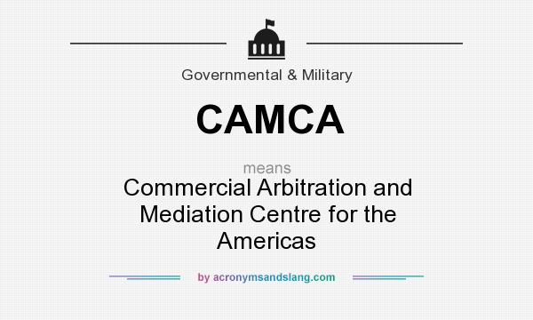 What does CAMCA mean? It stands for Commercial Arbitration and Mediation Centre for the Americas