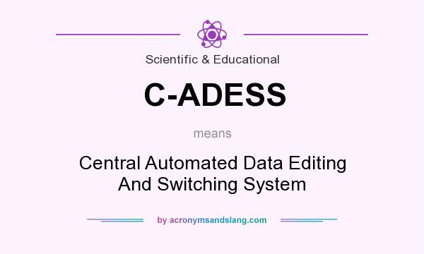 What does C-ADESS mean? It stands for Central Automated Data Editing And Switching System