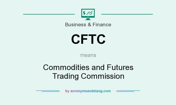 What does CFTC mean? It stands for Commodities and Futures Trading Commission