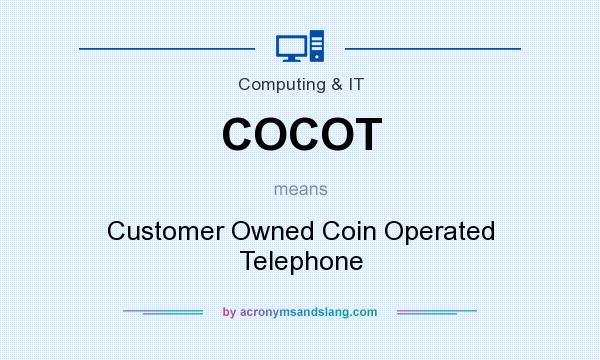 What does COCOT mean? It stands for Customer Owned Coin Operated Telephone