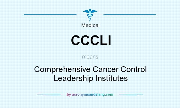 What does CCCLI mean? It stands for Comprehensive Cancer Control Leadership Institutes