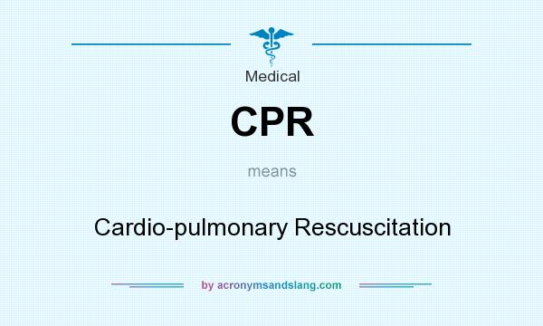 What does CPR mean? It stands for Cardio-pulmonary Rescuscitation