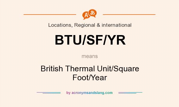 What does BTU/SF/YR mean? It stands for British Thermal Unit/Square Foot/Year