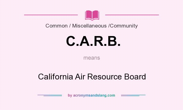 What does C.A.R.B. mean? It stands for California Air Resource Board