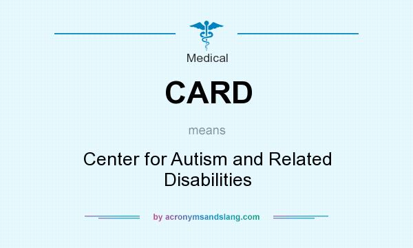 What does CARD mean? It stands for Center for Autism and Related Disabilities
