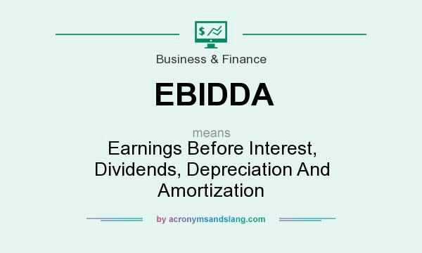 What does EBIDDA mean? It stands for Earnings Before Interest, Dividends, Depreciation And Amortization