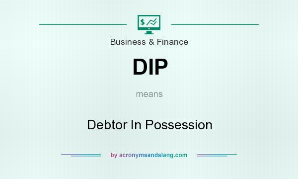 What does DIP mean? It stands for Debtor In Possession