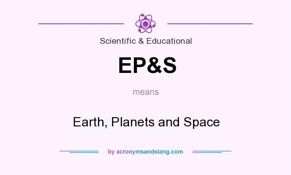 What does EP&S mean? It stands for Earth, Planets and Space