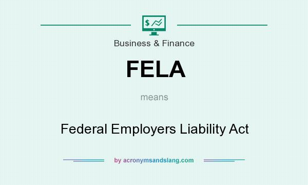 What does FELA mean? It stands for Federal Employers Liability Act