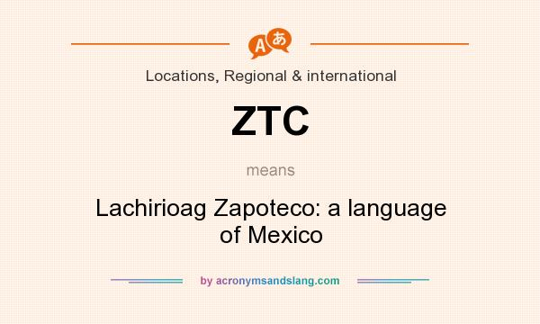 What does ZTC mean? It stands for Lachirioag Zapoteco: a language of Mexico