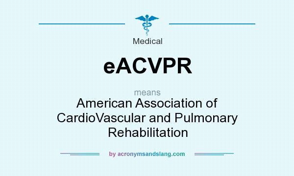 What does eACVPR mean? It stands for American Association of CardioVascular and Pulmonary Rehabilitation
